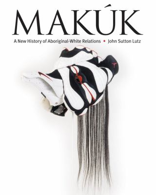 Makuk: A New History of Aboriginal-White Relations 9780774811408