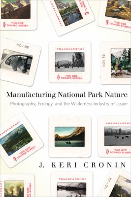 Manufacturing National Park Nature: Photography, Ecology, and the Wilderness Industry of Jasper 9780774819084