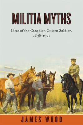 Militia Myths: Ideas of the Canadian Citizen Soldier, 1896-1921 9780774817660