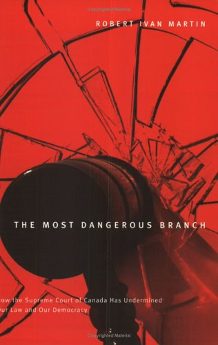 Most Dangerous Branch: How the Supreme Court of Canada Has Undermined Our Law and Our Democracy 9780773529175
