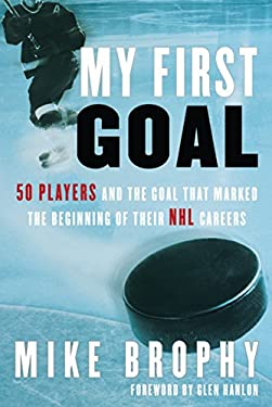 My First Goal: 50 Players and the Goal That Marked the Beginning of Their NHL Career 9780771016820
