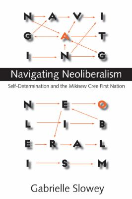 Navigating Neoliberalism: Self-Determination and the Mikisew Cree First Nation 9780774814058