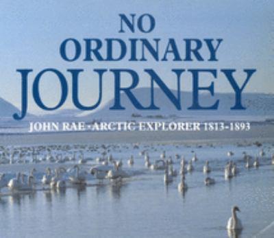 No Ordinary Journey: John Rae, Arctic Explorer 1813-1893 9780773511071