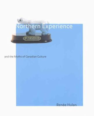Northern Experience and the Myths of Canadian Culture 9780773522282