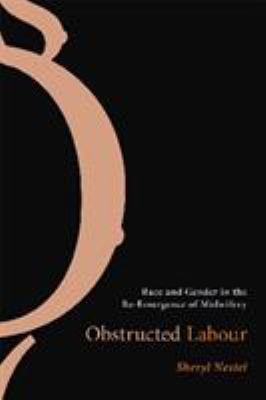 Obstructed Labour: Race and Gender in the Re-Emergence of Midwifery 9780774812207