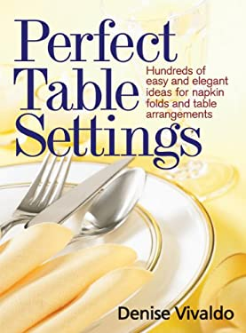Perfect Table Settings: Hundreds of Easy and Elegant Ideas for Napkin Folds and Table Arrangements 9780778802549