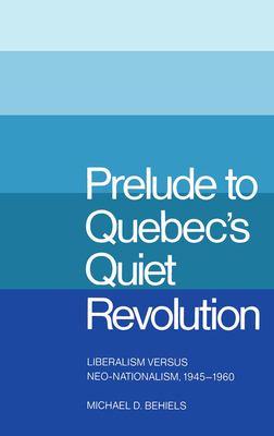 Prelude to Quebec's Quiet Revolution: Liberalism Vs Neo-Nationalism, 1945-60 9780773504240