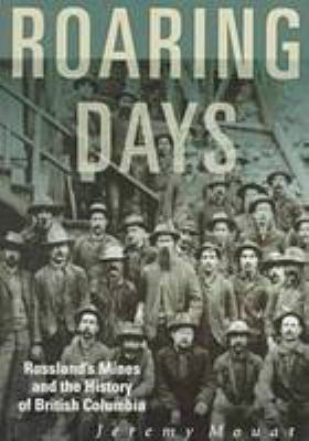 Roaring Days: Rossland's Mines and the History of British Columbia 9780774805193
