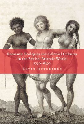 Romantic Ecologies and Colonial Cultures in the British Atlantic World, 1770-1850 9780773535794