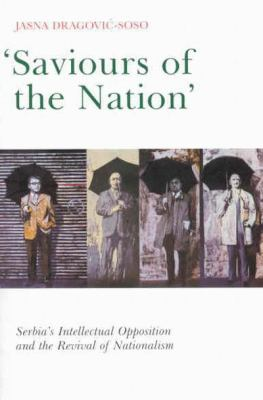Saviours of the Nation: Serbia's Intellectual Opposition and the Revival of Nationalism 9780773525238