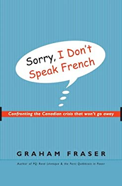 Sorry, I Don't Speak French: Confronting the Canadian Crisis That Won't Go Away 9780771047664