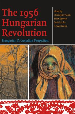 The 1956 Hungarian Revolution: Hungarian and Canadian Perspectives 9780776607054