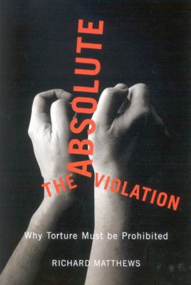 The Absolute Violation: Why Torture Must Be Prohibited 9780773534223