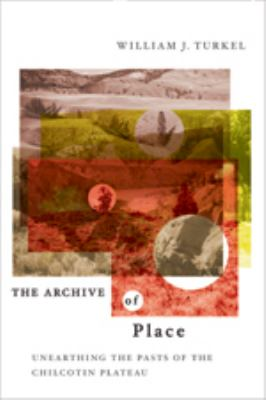 The Archive of Place: Unearthing the Pasts of the Chilcotin Plateau 9780774813778