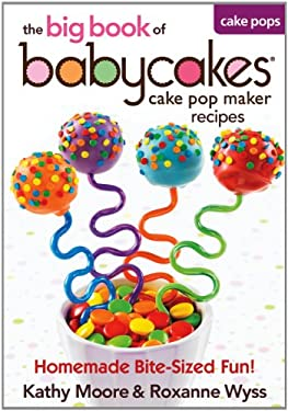 The Big Book of Babycakes Cake Pop Maker Recipes: Homemade Bite-Sized Fun! 9780778804185