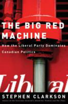 The Big Red Machine: How the Liberal Party Dominates Canadian Politics 9780774811965