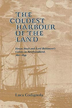 The Coldest Harbour in the Land: Simon Stock and Lord Baltimore's Colony in Newfoundland, 1621-1649 9780773505407