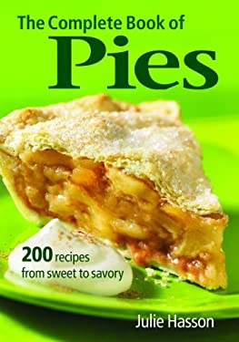 The Complete Book of Pies: 200 Recipes from Sweet to Savory 9780778801917