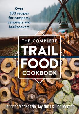 The Complete Trail Food Cookbook: Over 300 Recipes for Campers, Canoeists and Backpackers 9780778802365