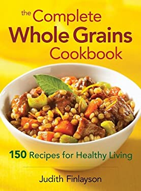 The Complete Whole Grains Cookbook: 150 Recipes for Healthy Living 9780778801788