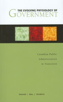The Evolving Physiology of Government: Canadian Public Administration in Transition 9780776607061