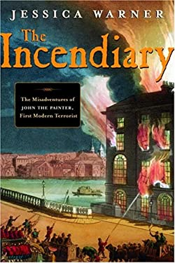 The Incendiary: The Misadventures of John the Painter, First Modern Terrorist 9780771088087