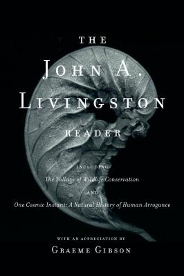The John A. Livingston Reader: The Fallacy of Wildlife Conservation and One Cosmic Instant: A Natural History of Human Arrogance 9780771053269