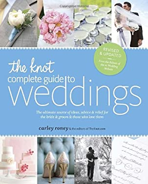 The Knot Complete Guide to Weddings: The Ultimate Source of Ideas, Advice, and Relief for the Bride and Groom and Those Who Love Them 9780770433383