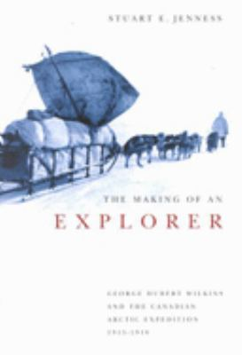 The Making of an Explorer: George Hubert Wilkins and the Canadian Arctic Expedition, 1913-1916 9780773527980