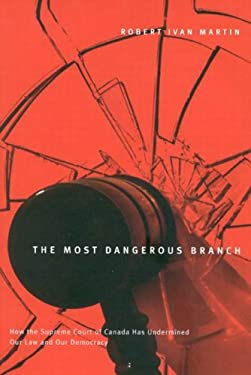 The Most Dangerous Branch: How the Supreme Court of Canada Has Undermined Our Law and Our Democracy 9780773526143