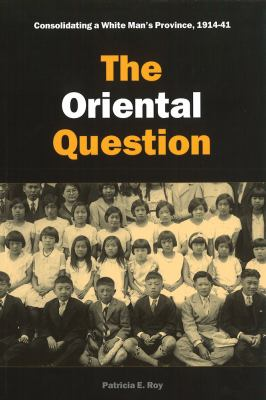 The Oriental Question: Consolidating a White Man's Province, 1914-1941 9780774810111