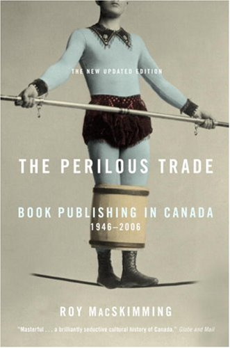 The Perilous Trade: Book Publishing in Canada, 1946-2006 9780771054945