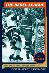 The Rebel League: The Short and Unruly Life of the World Hockey Association 3004031