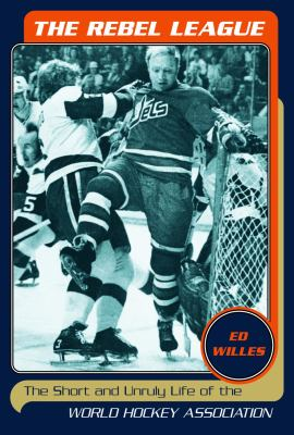 The Rebel League: The Short and Unruly Life of the World Hockey Association 9780771089473