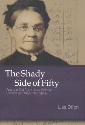 The Shady Side of Fifty: Age and Old Age in Late Victorian Canada and the United States 9780773533233