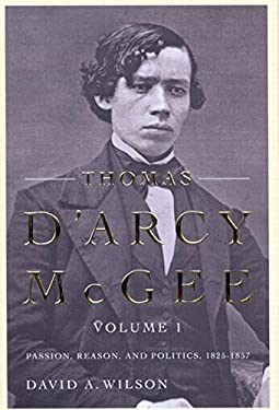 Thomas D'Arcy McGee, Volume 1: Passion, Reason, and Politics, 1825-1857 9780773533578