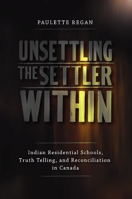 Unsettling the Settler Within: Indian Residential Schools, Truth Telling, and Reconciliation in Canada 9780774817783
