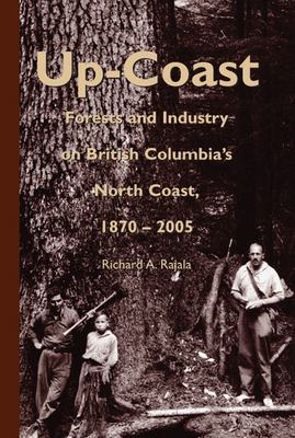 Up-Coast: Forests and Industry on British Columbia's North Coast, 1870-2005 9780772654601