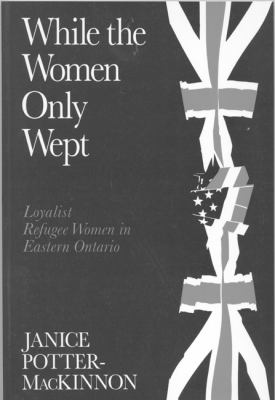 While the Women Only Wept: Loyalist Refugee Women in Eastern Ontario 9780773509627