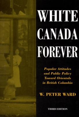White Canada Forever: Popular Attitudes and Public Policy Toward Orientals in British Columbia - 3rd Edition