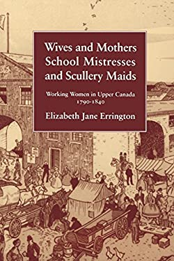 Wives and Mothers, School Mistresses and Scullery Maids: Working Women in Upper Canada, 1790-1840 9780773513105