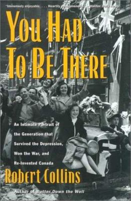 You Had to Be There: An Intimate Portrait of the Generation That Survived the Depression, Won the War, and Re-Invented Canada 9780771022562