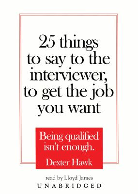 25 Things to Say to the Interviewer, to Get the Job You Want: Being Qualified Isn't Enough 9780786135004