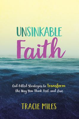 Unsinkable Faith: God-Filled Strategies to Transform the Way You Think, Feel, and Live