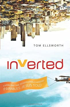 Inverted: Living Out the Perspective-Changing Parables Jesus Told - Ellsworth, Tom