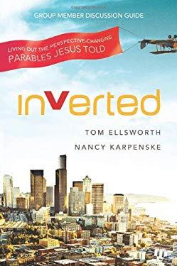 Inverted Group Member Discussion Guide: Living Out the Perspective-Changing Parables Jesus Told - Ellsworth, Tom / Karpenske, Nancy