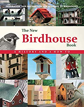 The New Birdhouse Book: A History and How To: Inspiration and Instruction for Building 50 Birdhouses 9780785826897