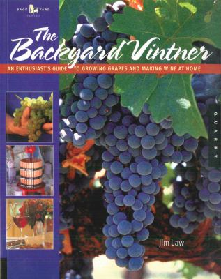 The Backyard Vintner: An Enthusiast's Guide to Growing Grapes and Making Wine at Home 9780785828266
