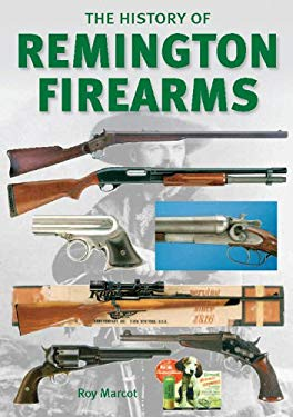 The History of Remington Firearms: The History of One of the World's Most Famous Gun Makers 9780785828556