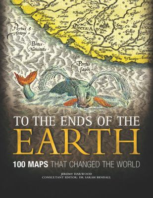 To the Ends of the Earth: 100 Maps That Changed the World 9780785828983